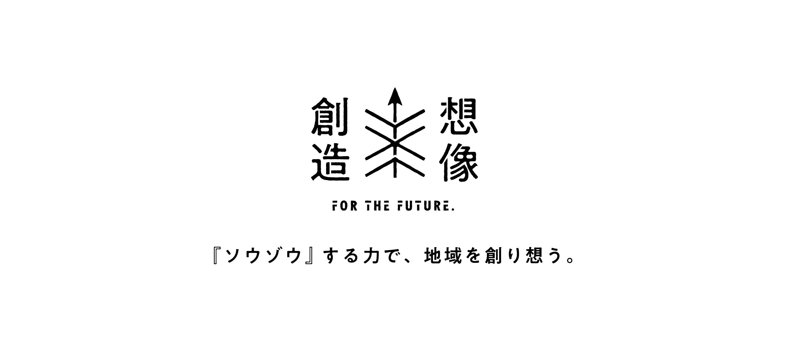 創造×想像 FOR THE FUTURE 『ソウゾウ』する力で、地域を創り想う。